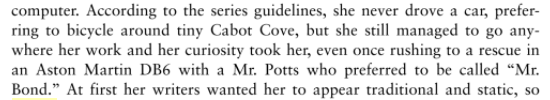 """According to the series guidelines, she never drove a car, preferring to bicycle around tiny Cabot Cove, but she still managed to go anywhere her work and her curiosity took her, even once rushing to a rescue in an Aston Martin DB6 with a Mr. Potts who preferred to be called """"Mr. Bond."""""""