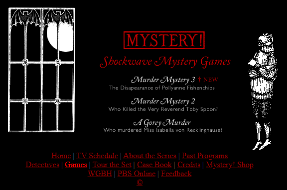 List of games includes: Murder Mystery 3: The disapearance of Polyanne Fishenchips. Murder Mystery 2: Who Killed the Very Reverend Toby Spoon? A Gorey Murder: Who murdered Miss Isabella von Recklinghause?